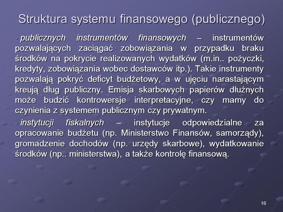 15 7. Struktura systemu finansowego (publicznego) Struktura publicznego systemu finansowego jest podobna jak systemu rynkowego i składa się z: - insty
