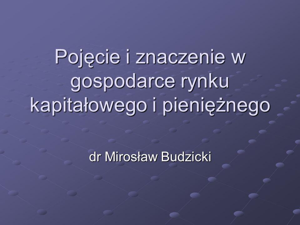 Pojęcie i znaczenie w gospodarce rynku kapitałowego i pieniężnego dr Mirosław Budzicki