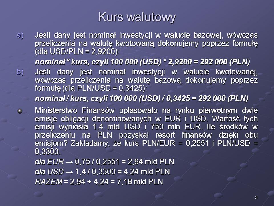 5 Kurs walutowy a)Jeśli dany jest nominał inwestycji w walucie bazowej, wówczas przeliczenia na walutę kwotowaną dokonujemy poprzez formułę (dla USD/PLN = 2,9200): nominał * kurs, czyli 100 000 (USD) * 2,9200 = 292 000 (PLN) b)Jeśli dany jest nominał inwestycji w walucie kwotowanej, wówczas przeliczenia na walutę bazową dokonujemy poprzez formułę (dla PLN/USD = 0,3425): nominał / kurs, czyli 100 000 (USD) / 0,3425 = 292 000 (PLN) Ministerstwo Finansów uplasowało na rynku pierwotnym dwie emisje obligacji denominowanych w EUR i USD.