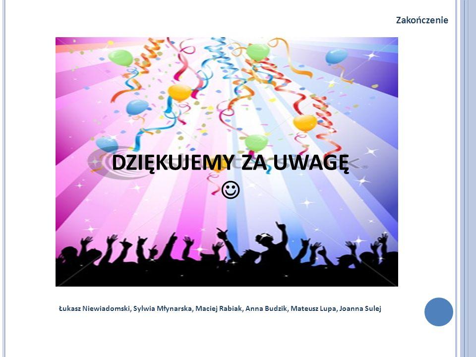 Łukasz Niewiadomski, Sylwia Młynarska, Maciej Rabiak, Anna Budzik, Mateusz Lupa, Joanna Sulej Zakończenie DZIĘKUJEMY ZA UWAGĘ