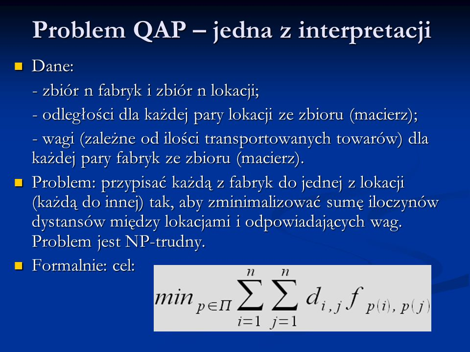 Problem QAP – jedna z interpretacji Dane: Dane: - zbiór n fabryk i zbiór n lokacji; - zbiór n fabryk i zbiór n lokacji; - odległości dla każdej pary l