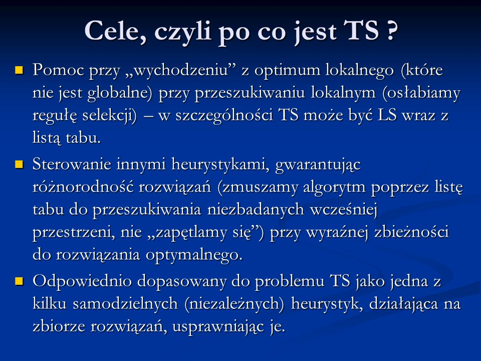 Cele, czyli po co jest TS ? Pomoc przy wychodzeniu z optimum lokalnego (które nie jest globalne) przy przeszukiwaniu lokalnym (osłabiamy regułę selekc