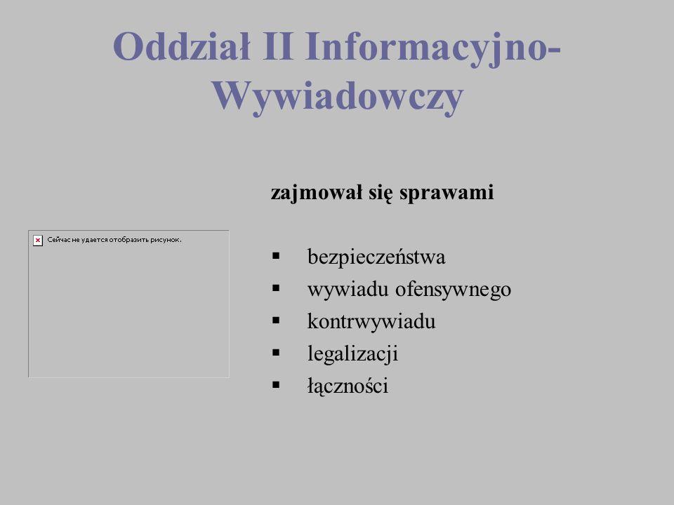 Oddział II Informacyjno- Wywiadowczy zajmował się sprawami bezpieczeństwa wywiadu ofensywnego kontrwywiadu legalizacji łączności