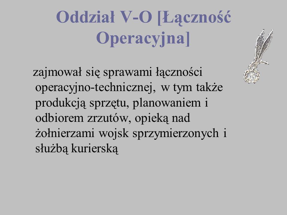 Oddział V-O [Łączność Operacyjna] zajmował się sprawami łączności operacyjno-technicznej, w tym także produkcją sprzętu, planowaniem i odbiorem zrzutó