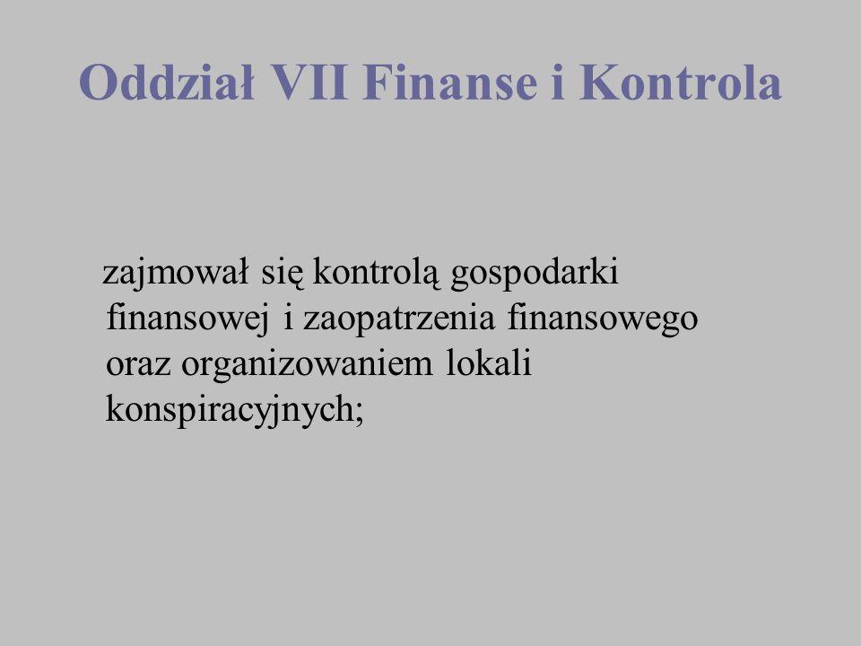 Oddział VII Finanse i Kontrola zajmował się kontrolą gospodarki finansowej i zaopatrzenia finansowego oraz organizowaniem lokali konspiracyjnych;