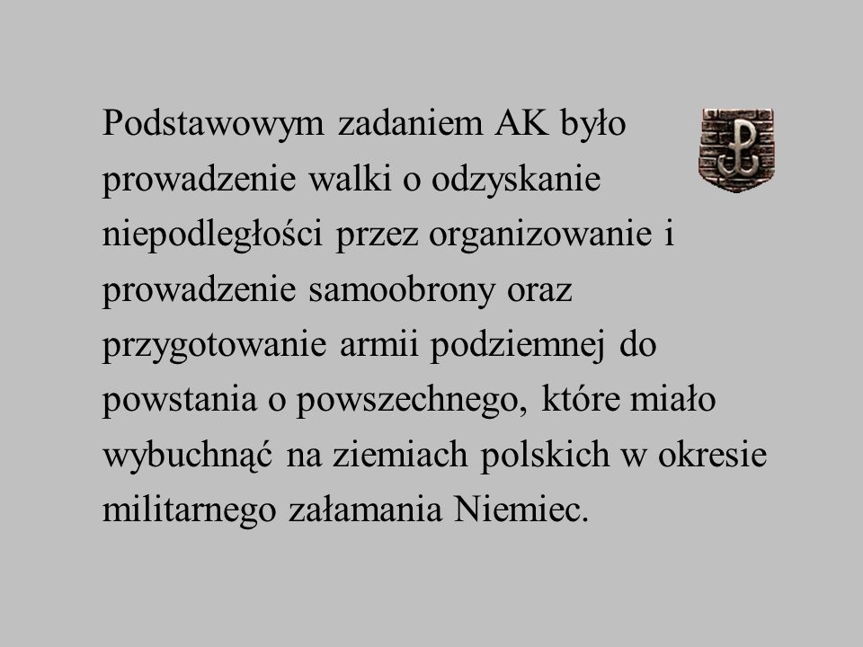 Podstawowym zadaniem AK było prowadzenie walki o odzyskanie niepodległości przez organizowanie i prowadzenie samoobrony oraz przygotowanie armii podzi