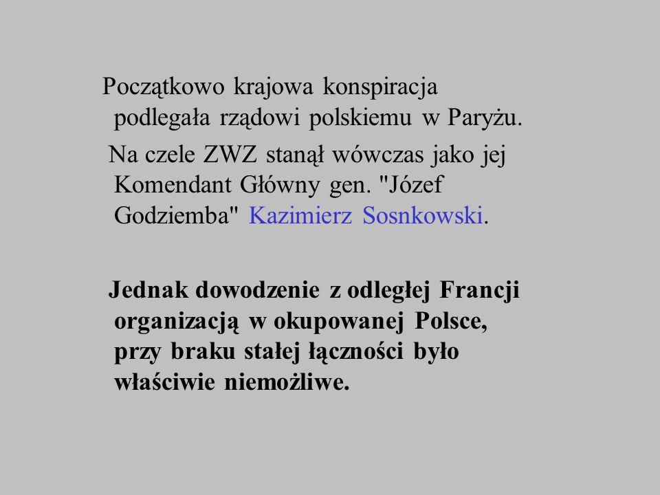 Początkowo krajowa konspiracja podlegała rządowi polskiemu w Paryżu. Na czele ZWZ stanął wówczas jako jej Komendant Główny gen.