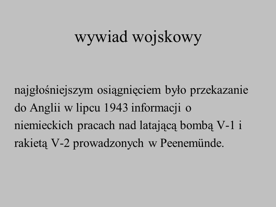 wywiad wojskowy najgłośniejszym osiągnięciem było przekazanie do Anglii w lipcu 1943 informacji o niemieckich pracach nad latającą bombą V-1 i rakietą