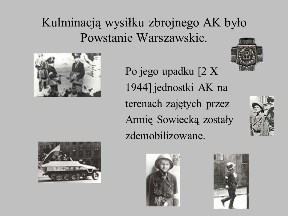 Kulminacją wysiłku zbrojnego AK było Powstanie Warszawskie. Po jego upadku [2 X 1944] jednostki AK na terenach zajętych przez Armię Sowiecką zostały z
