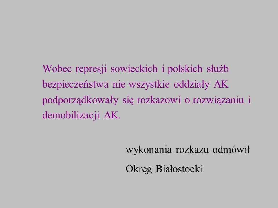 Wobec represji sowieckich i polskich służb bezpieczeństwa nie wszystkie oddziały AK podporządkowały się rozkazowi o rozwiązaniu i demobilizacji AK. wy