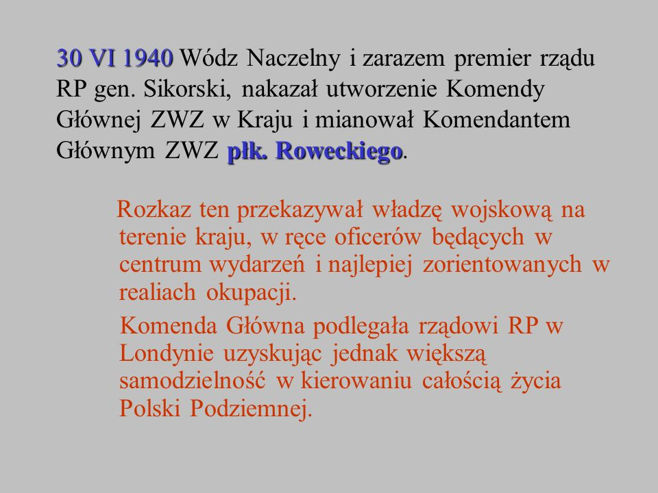 30 VI 1940 płk. Roweckiego 30 VI 1940 Wódz Naczelny i zarazem premier rządu RP gen. Sikorski, nakazał utworzenie Komendy Głównej ZWZ w Kraju i mianowa