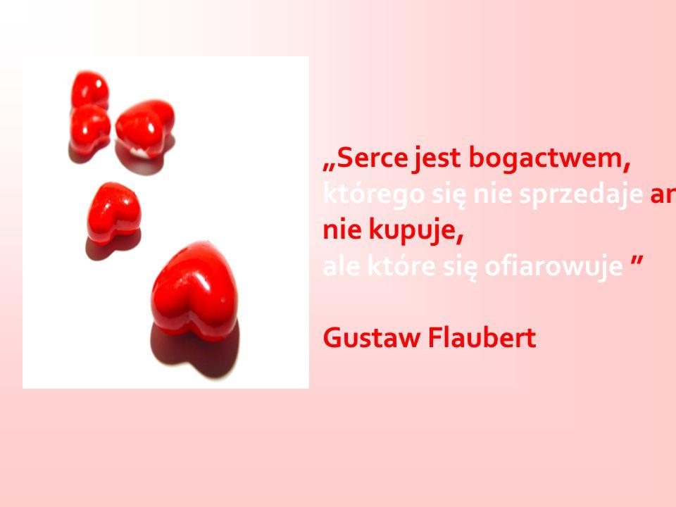 Serce jest bogactwem, którego się nie sprzedaje ani nie kupuje, ale które się ofiarowuje Gustaw Flaubert