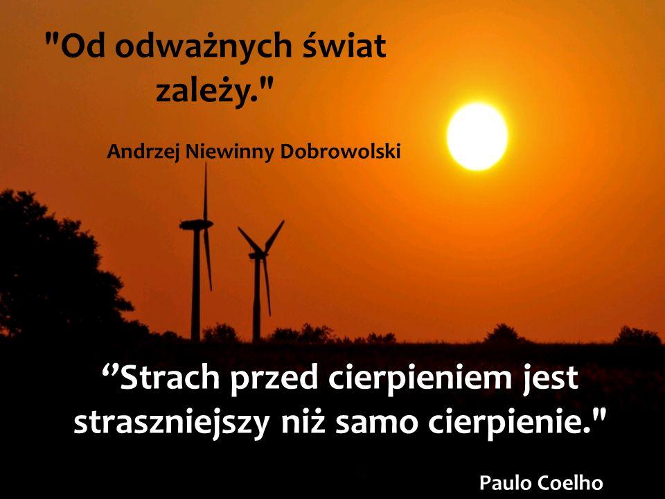 Od odważnych świat zależy. Andrzej Niewinny Dobrowolski Strach przed cierpieniem jest straszniejszy niż samo cierpienie. Paulo Coelho