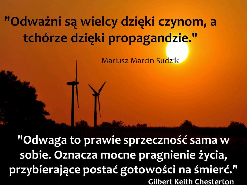 Odważni są wielcy dzięki czynom, a tchórze dzięki propagandzie. Mariusz Marcin Sudzik Odwaga to prawie sprzeczność sama w sobie.