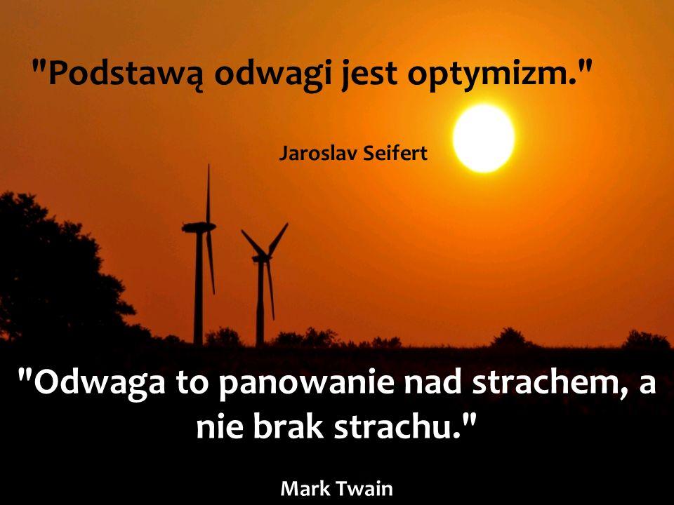 Podstawą odwagi jest optymizm. Jaroslav Seifert Odwaga to panowanie nad strachem, a nie brak strachu. Mark Twain