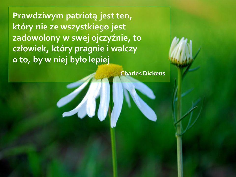 Prawdziwym patriotą jest ten, który nie ze wszystkiego jest zadowolony w swej ojczyźnie, to człowiek, który pragnie i walczy o to, by w niej było lepi