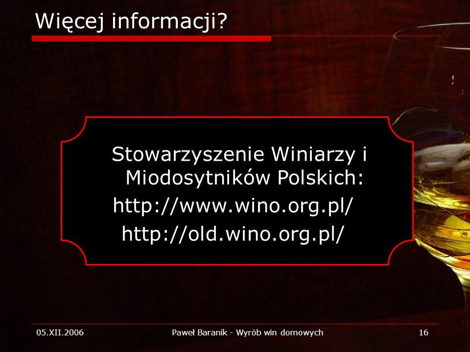 05.XII.2006Paweł Baranik - Wyrób win domowych16 Więcej informacji? Stowarzyszenie Winiarzy i Miodosytników Polskich: http://www.wino.org.pl/ http://ol