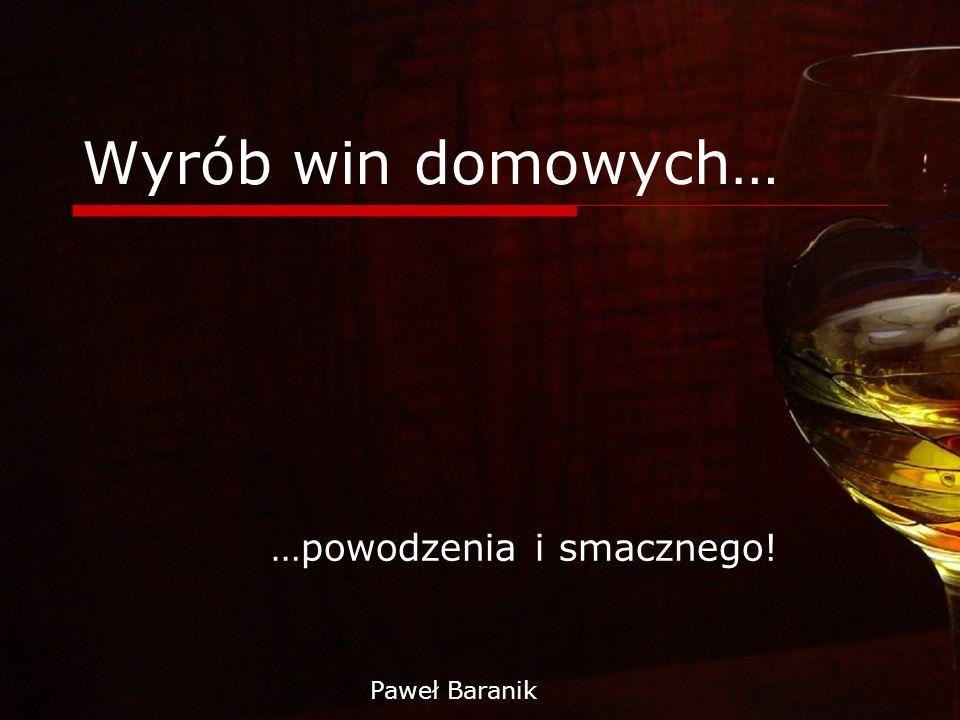 Wyrób win domowych… …powodzenia i smacznego! Paweł Baranik