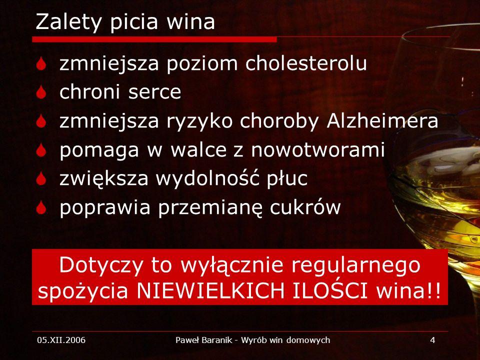 05.XII.2006Paweł Baranik - Wyrób win domowych4 Zalety picia wina zmniejsza poziom cholesterolu chroni serce zmniejsza ryzyko choroby Alzheimera pomaga