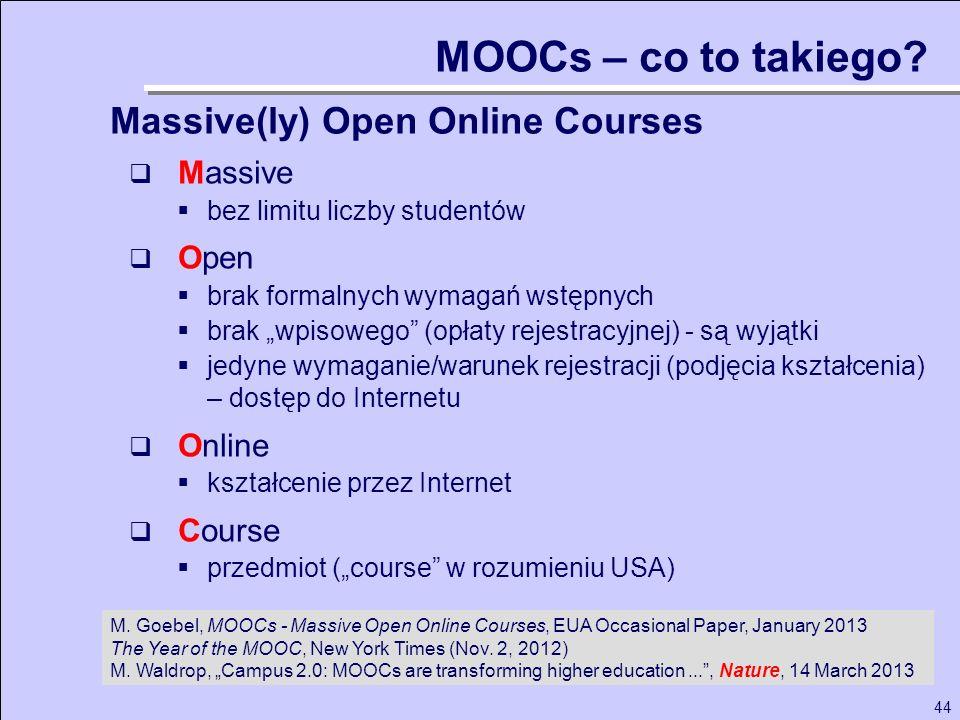 44 MOOCs – co to takiego? Massive bez limitu liczby studentów Open brak formalnych wymagań wstępnych brak wpisowego (opłaty rejestracyjnej) - są wyjąt