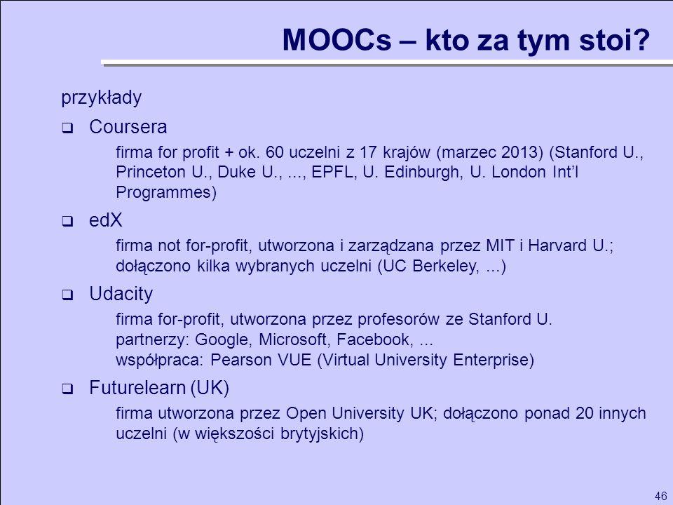 46 MOOCs – kto za tym stoi? przykłady Coursera firma for profit + ok. 60 uczelni z 17 krajów (marzec 2013) (Stanford U., Princeton U., Duke U.,..., EP