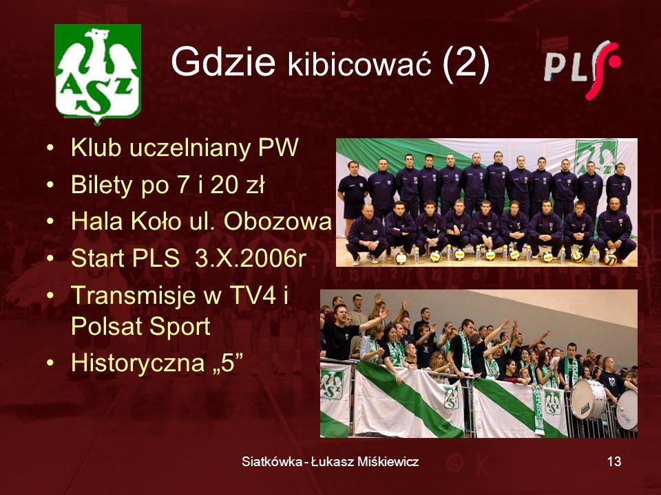 Siatkówka - Łukasz Miśkiewicz13 Gdzie kibicować (2) Klub uczelniany PW Bilety po 7 i 20 zł Hala Koło ul. Obozowa Start PLS 3.X.2006r Transmisje w TV4