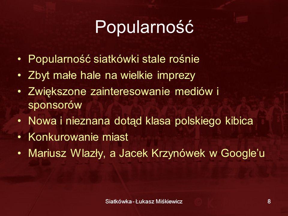 Siatkówka - Łukasz Miśkiewicz8 Popularność Popularność siatkówki stale rośnie Zbyt małe hale na wielkie imprezy Zwiększone zainteresowanie mediów i sp