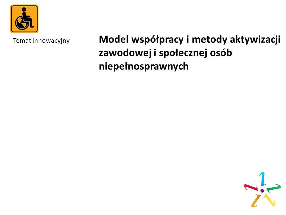 Temat innowacyjny Model współpracy i metody aktywizacji zawodowej i społecznej osób niepełnosprawnych