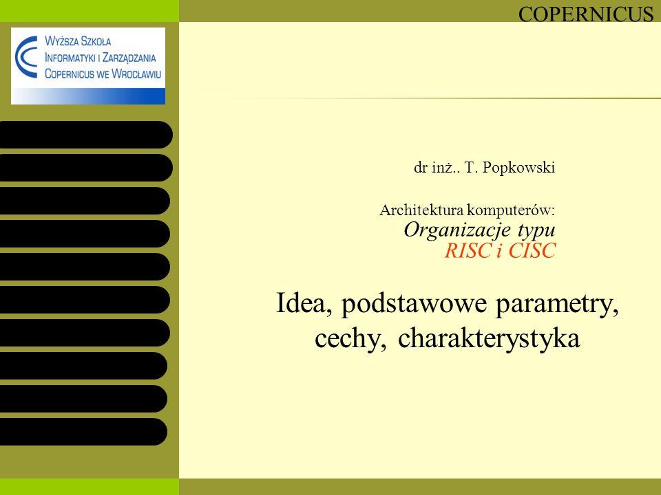 COPERNICUS dr inż.. T. Popkowski Architektura komputerów: Organizacje typu RISC i CISC Idea, podstawowe parametry, cechy, charakterystyka