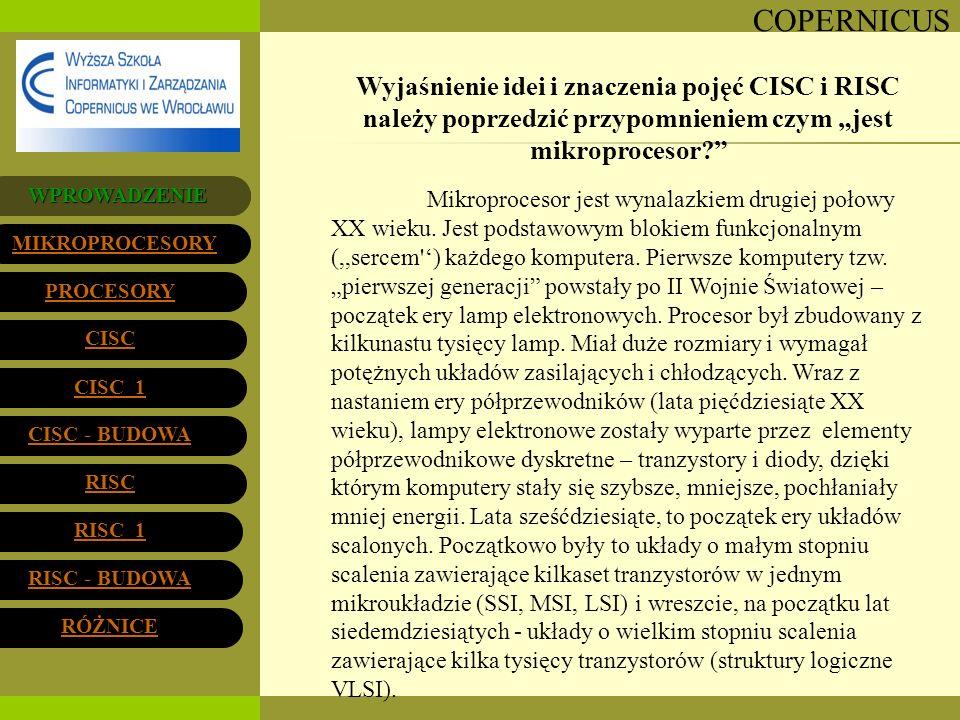 COPERNICUS PROCESORY Wyjaśnienie idei i znaczenia pojęć CISC i RISC należy poprzedzić przypomnieniem czym jest mikroprocesor? Mikroprocesor jest wynal
