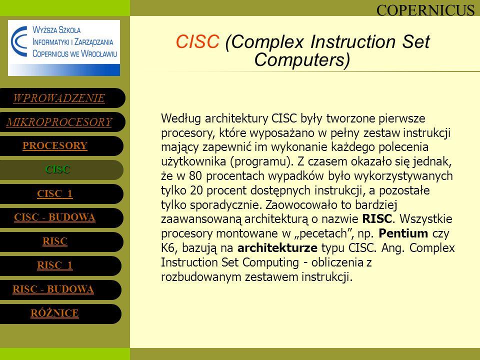 COPERNICUS CISC (Complex Instruction Set Computers) Według architektury CISC były tworzone pierwsze procesory, które wyposażano w pełny zestaw instruk