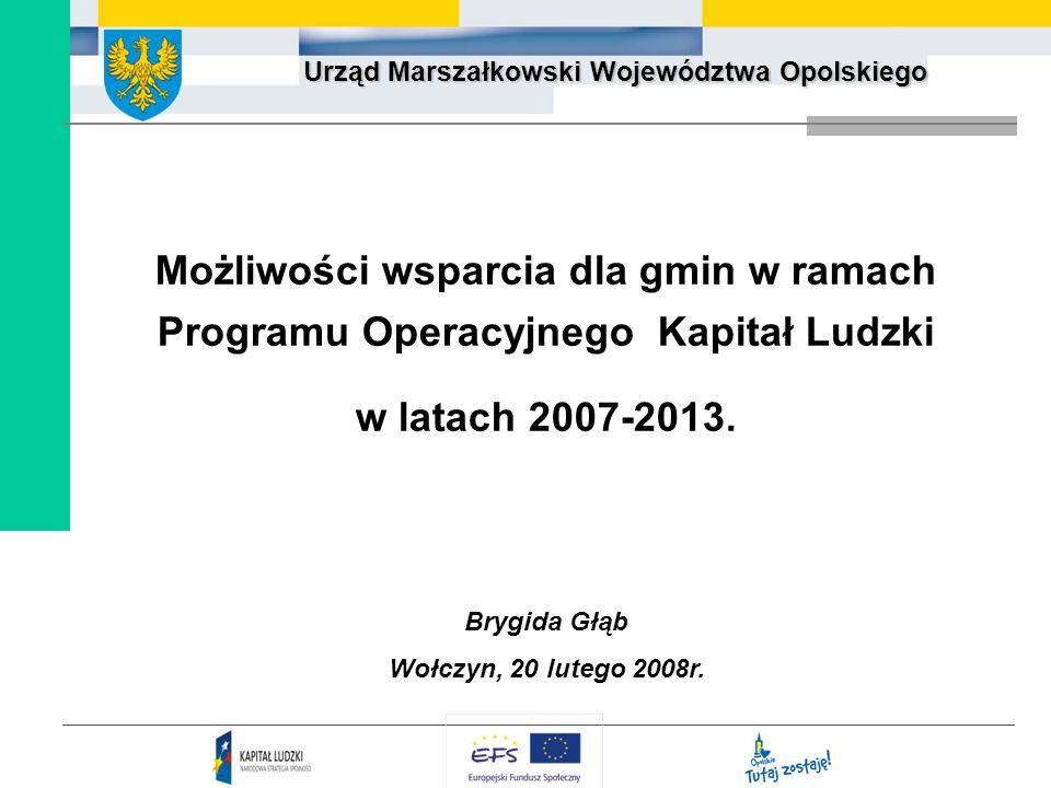 Urząd Marszałkowski Województwa Opolskiego Możliwości wsparcia dla gmin w ramach Programu Operacyjnego Kapitał Ludzki w latach 2007-2013. Brygida Głąb