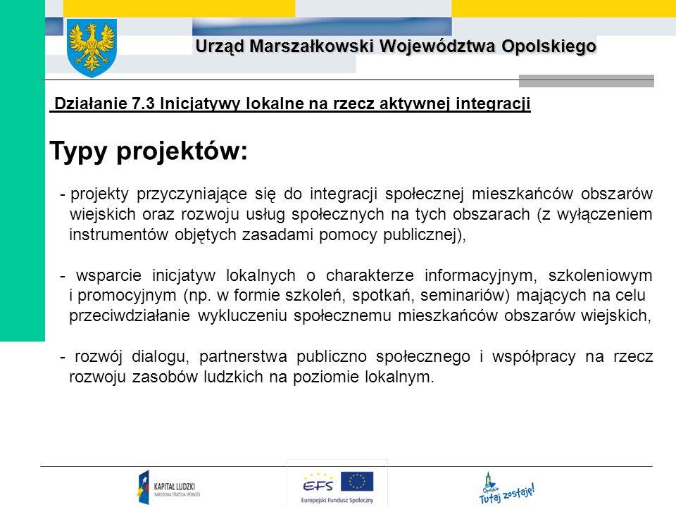 Urząd Marszałkowski Województwa Opolskiego Działanie 7.3 Inicjatywy lokalne na rzecz aktywnej integracji Typy projektów: - projekty przyczyniające się