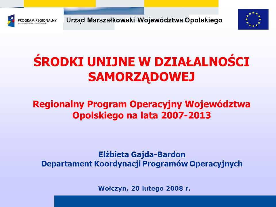 Urząd Marszałkowski Województwa Opolskiego Wołczyn, 20 lutego 2008 r. ŚRODKI UNIJNE W DZIAŁALNOŚCI SAMORZĄDOWEJ Regionalny Program Operacyjny Wojewódz