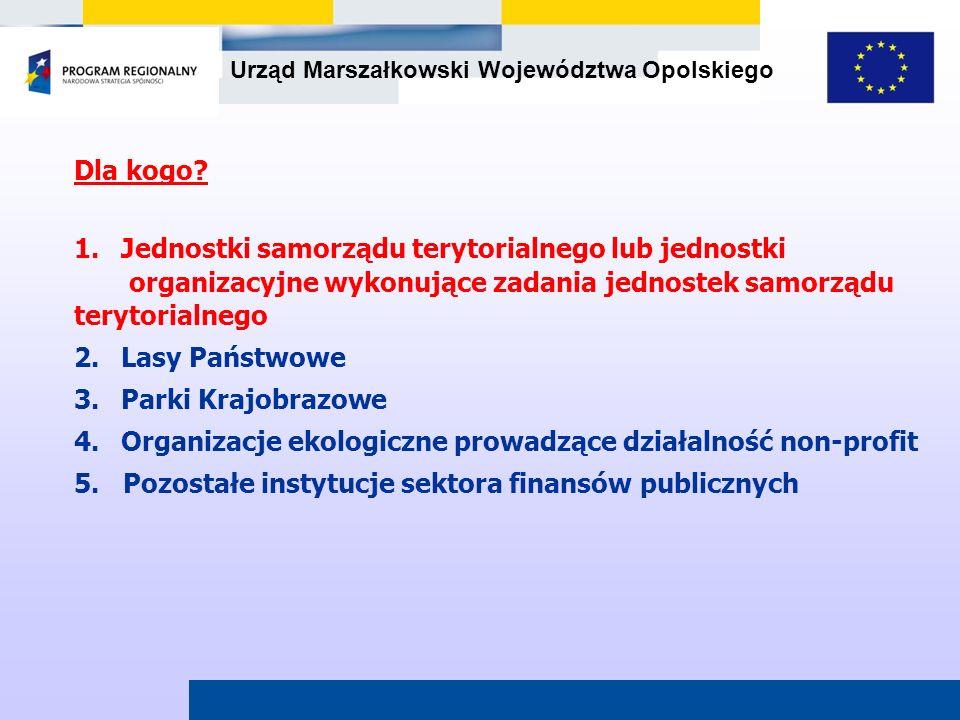 Urząd Marszałkowski Województwa Opolskiego Dla kogo? 1.Jednostki samorządu terytorialnego lub jednostki organizacyjne wykonujące zadania jednostek sam