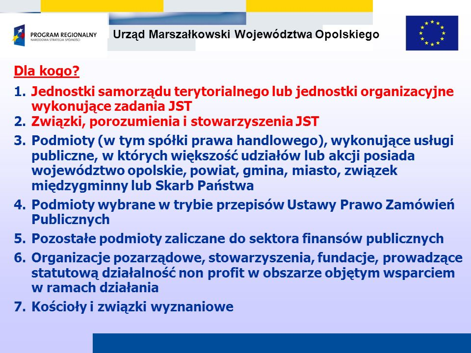Urząd Marszałkowski Województwa Opolskiego Dla kogo? 1.Jednostki samorządu terytorialnego lub jednostki organizacyjne wykonujące zadania JST 2.Związki