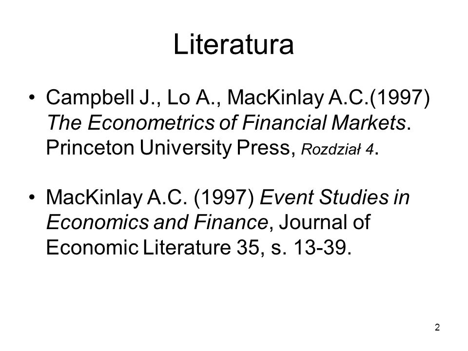 2 Literatura Campbell J., Lo A., MacKinlay A.C.(1997) The Econometrics of Financial Markets. Princeton University Press, Rozdział 4. MacKinlay A.C. (1