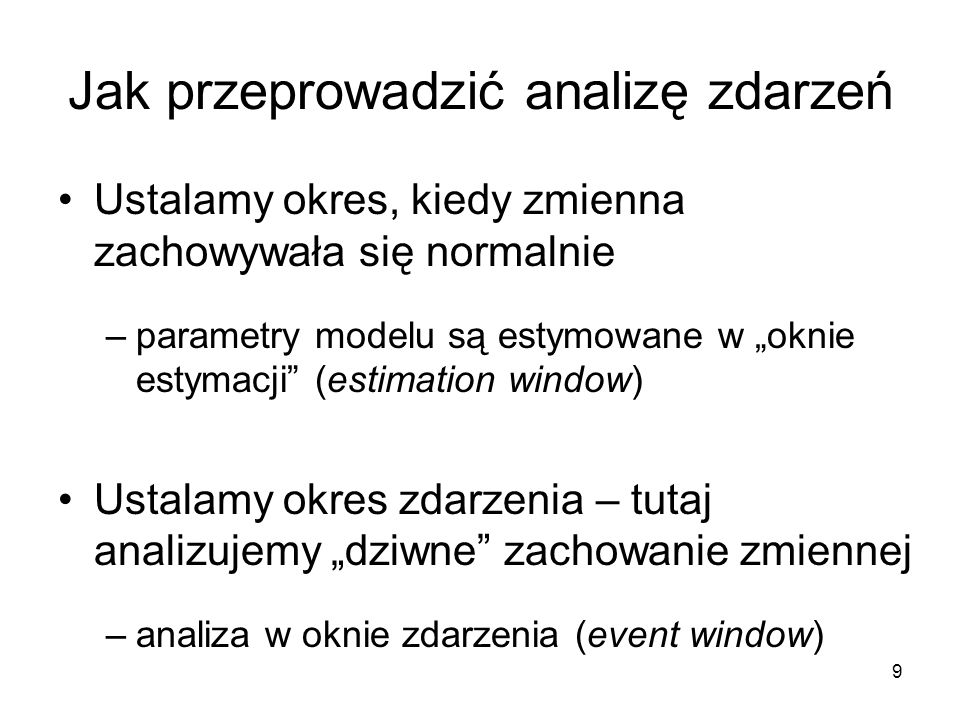 9 Jak przeprowadzić analizę zdarzeń Ustalamy okres, kiedy zmienna zachowywała się normalnie –parametry modelu są estymowane w oknie estymacji (estimat