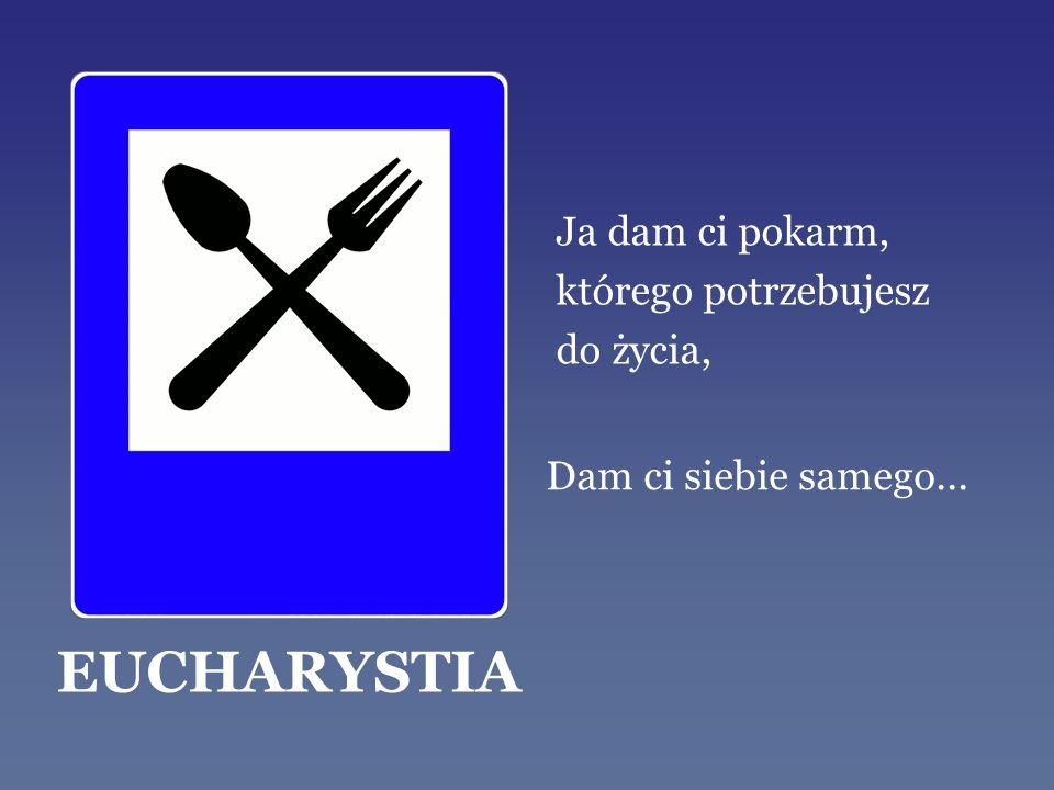 Ja dam ci pokarm, którego potrzebujesz do życia, EUCHARYSTIA Dam ci siebie samego...