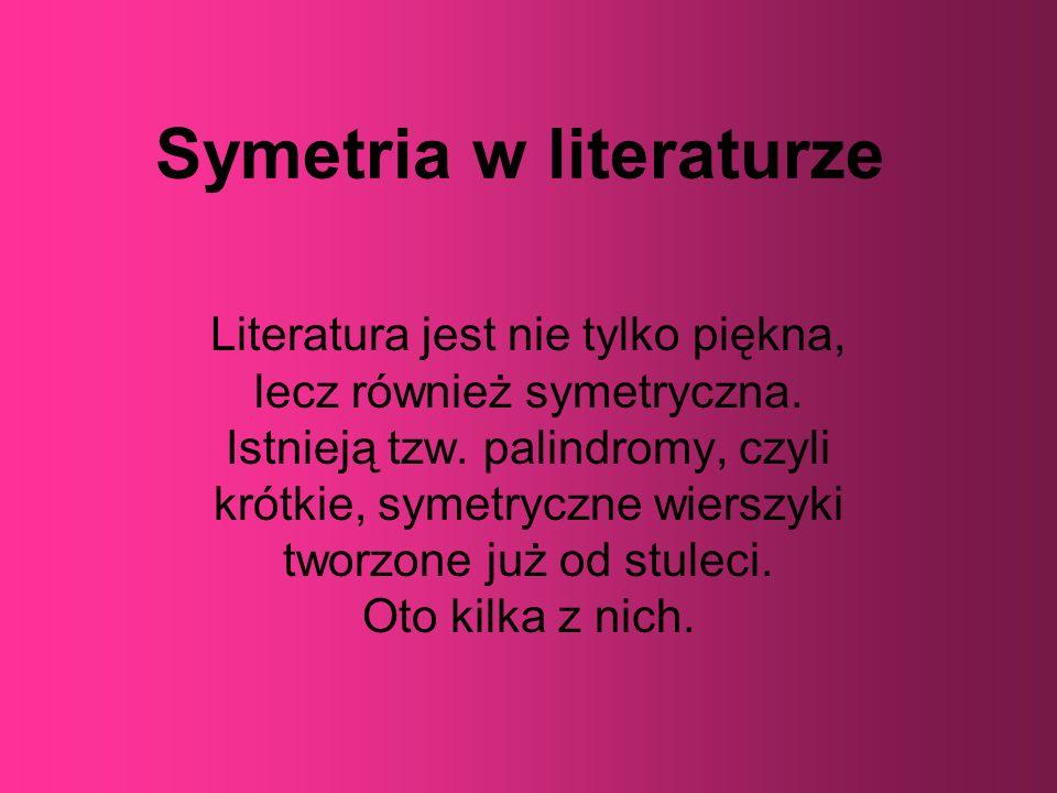 Symetria w literaturze Literatura jest nie tylko piękna, lecz również symetryczna. Istnieją tzw. palindromy, czyli krótkie, symetryczne wierszyki twor