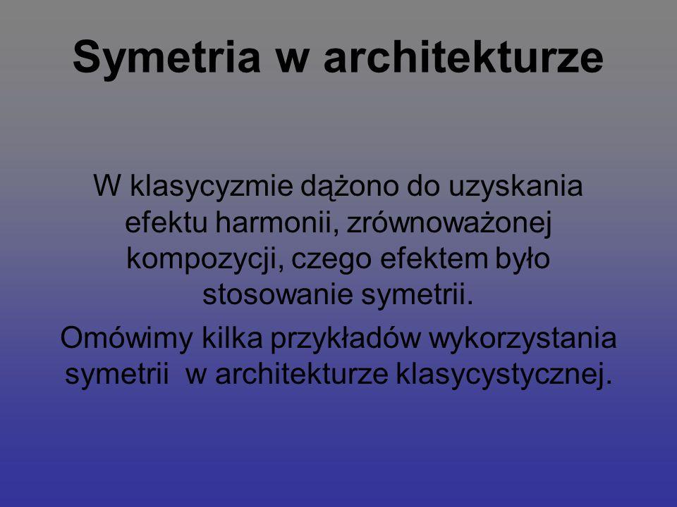 Symetria w architekturze W klasycyzmie dążono do uzyskania efektu harmonii, zrównoważonej kompozycji, czego efektem było stosowanie symetrii. Omówimy