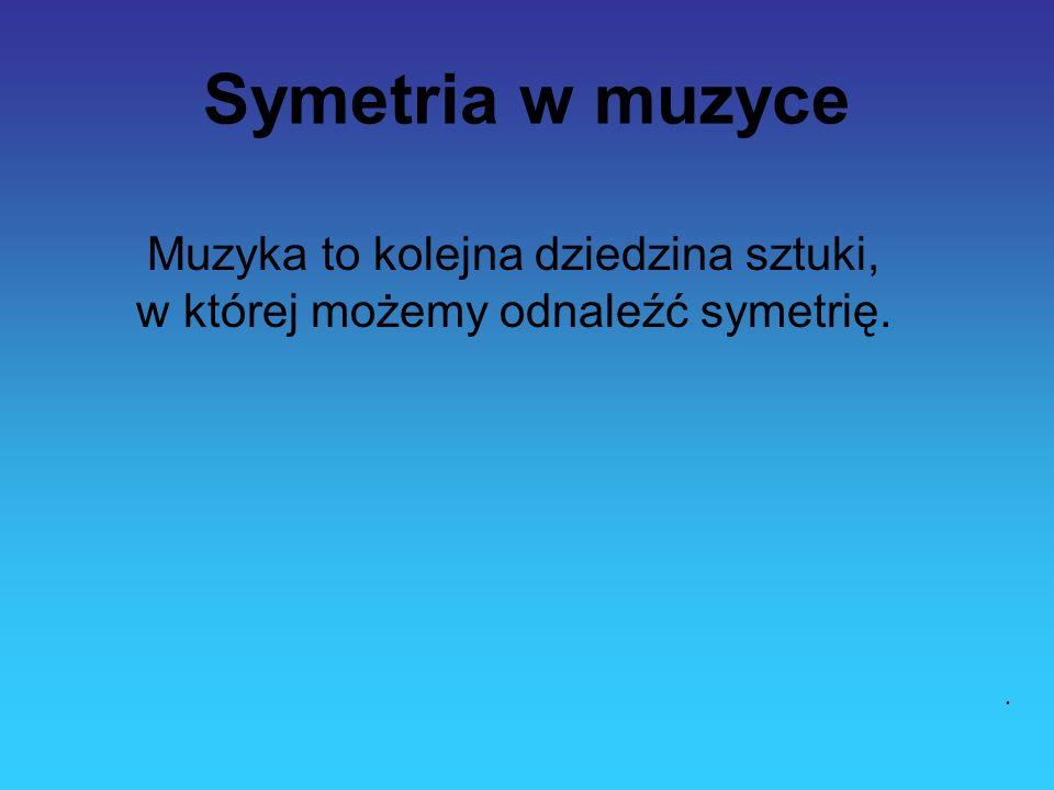 Symetria w muzyce Muzyka to kolejna dziedzina sztuki, w której możemy odnaleźć symetrię.
