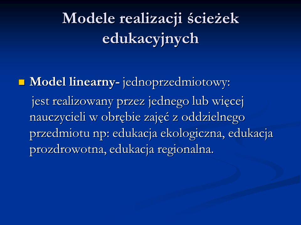 Modele realizacji ścieżek edukacyjnych Model linearny- jednoprzedmiotowy: Model linearny- jednoprzedmiotowy: jest realizowany przez jednego lub więcej