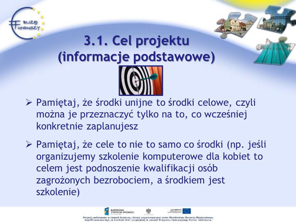 3.1. Cel projektu (informacje podstawowe) Pamiętaj, że środki unijne to środki celowe, czyli można je przeznaczyć tylko na to, co wcześniej konkretnie