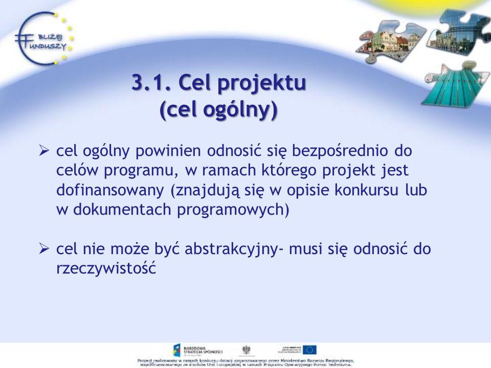 3.1. Cel projektu (cel ogólny) cel ogólny powinien odnosić się bezpośrednio do celów programu, w ramach którego projekt jest dofinansowany (znajdują s