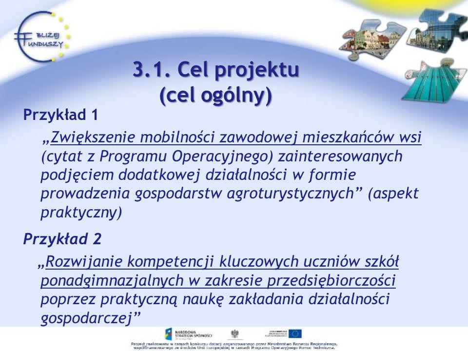 3.1. Cel projektu (cel ogólny) Przykład 1 Zwiększenie mobilności zawodowej mieszkańców wsi (cytat z Programu Operacyjnego) zainteresowanych podjęciem