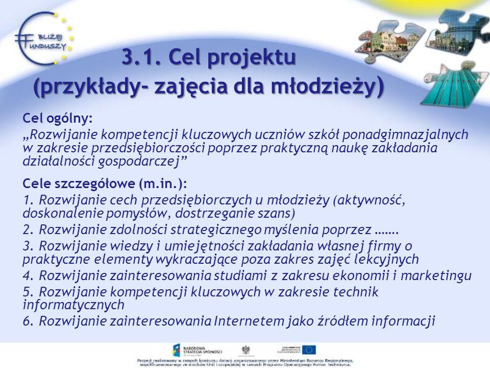 3.1. Cel projektu (przykłady- zajęcia dla młodzieży ) Cel ogólny: Rozwijanie kompetencji kluczowych uczniów szkół ponadgimnazjalnych w zakresie przeds