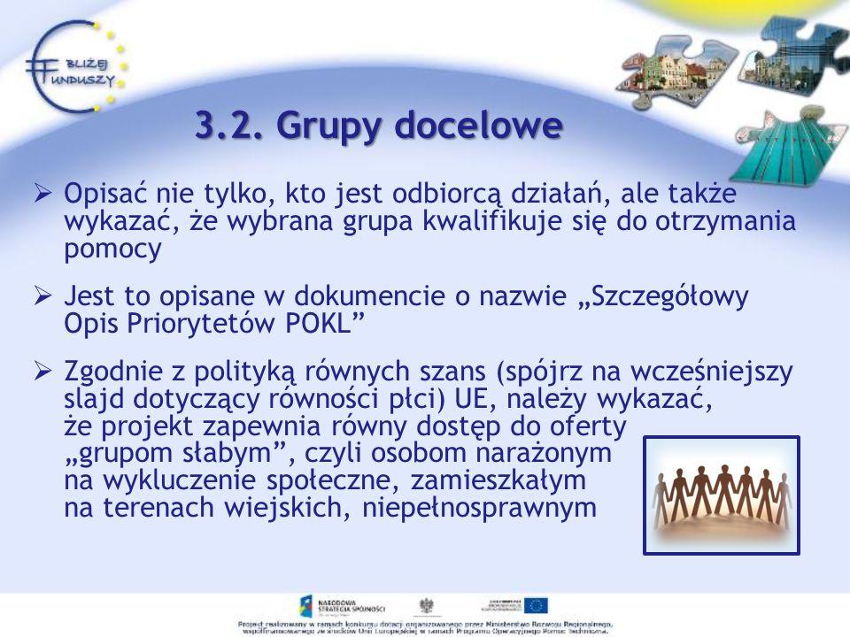 3.2. Grupy docelowe Opisać nie tylko, kto jest odbiorcą działań, ale także wykazać, że wybrana grupa kwalifikuje się do otrzymania pomocy Jest to opis
