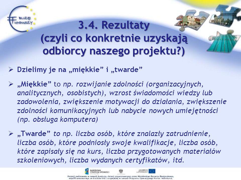 3.4. Rezultaty (czyli co konkretnie uzyskają odbiorcy naszego projektu?) Dzielimy je na miękkie i twarde Miękkie to np. rozwijanie zdolności (organiza