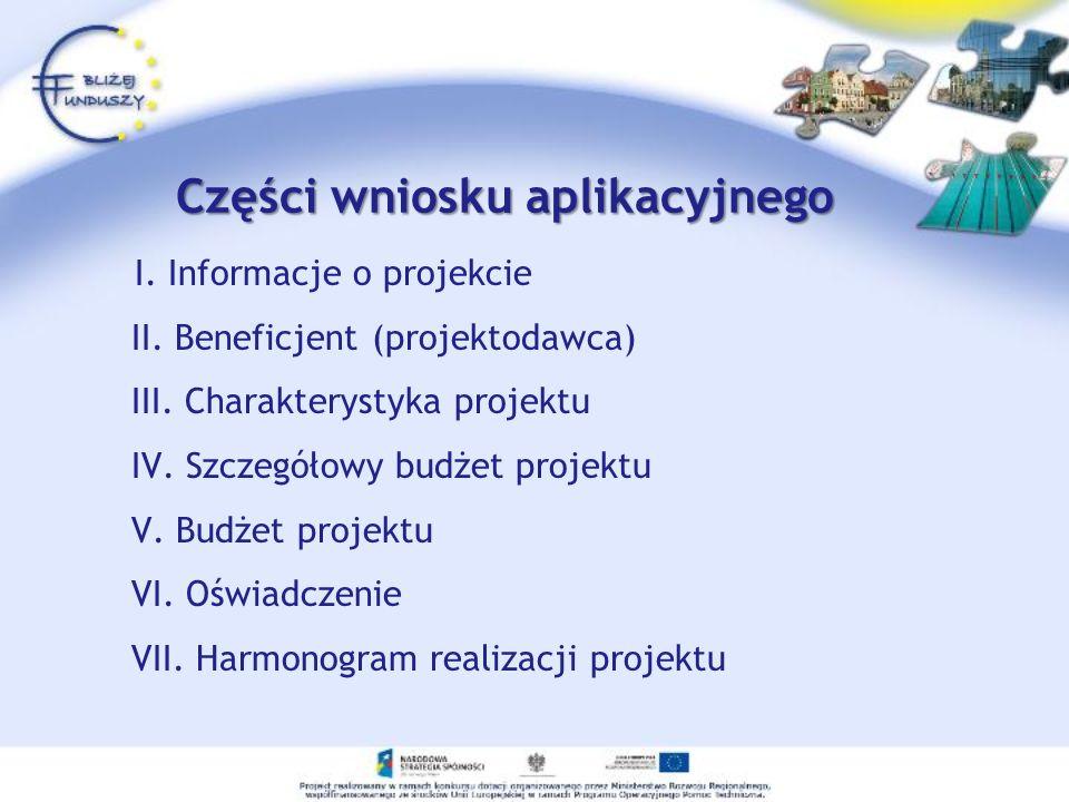 Części wniosku aplikacyjnego I. Informacje o projekcie II. Beneficjent (projektodawca) III. Charakterystyka projektu IV. Szczegółowy budżet projektu V